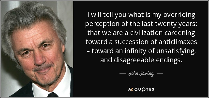 I will tell you what is my overriding perception of the last twenty years: that we are a civilization careening toward a succession of anticlimaxes – toward an infinity of unsatisfying, and disagreeable endings. - John Irving