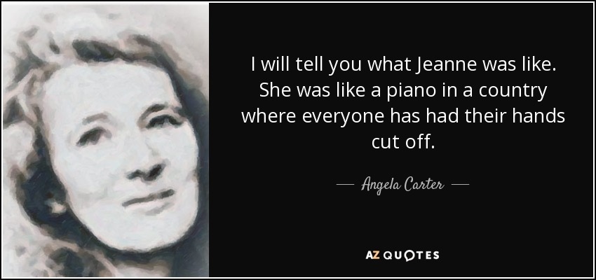 I will tell you what Jeanne was like. She was like a piano in a country where everyone has had their hands cut off. - Angela Carter