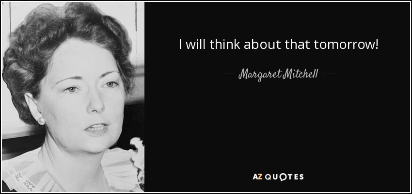 I will think about that tomorrow! - Margaret Mitchell