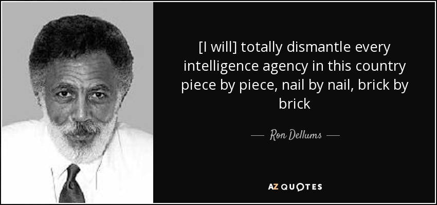 [I will] totally dismantle every intelligence agency in this country piece by piece, nail by nail, brick by brick - Ron Dellums