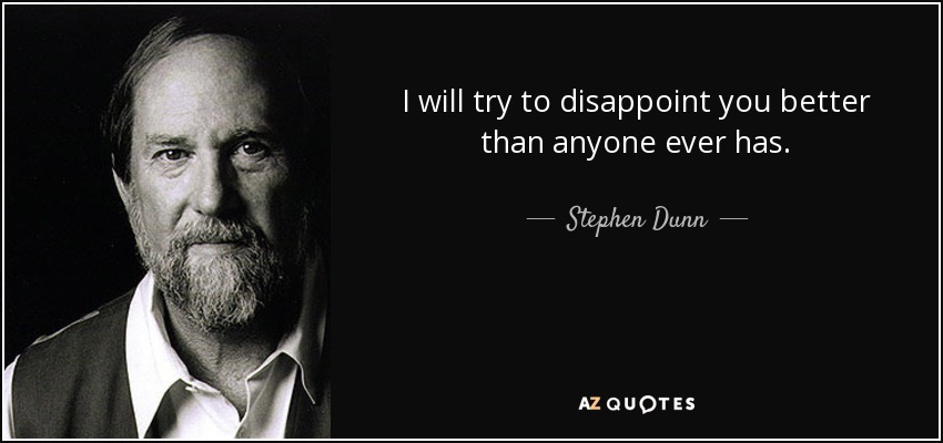 I will try to disappoint you better than anyone ever has. - Stephen Dunn