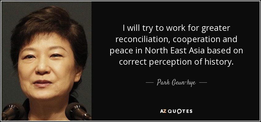 I will try to work for greater reconciliation, cooperation and peace in North East Asia based on correct perception of history. - Park Geun-hye