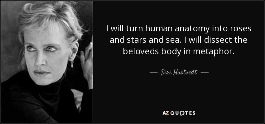 I will turn human anatomy into roses and stars and sea. I will dissect the beloveds body in metaphor. - Siri Hustvedt