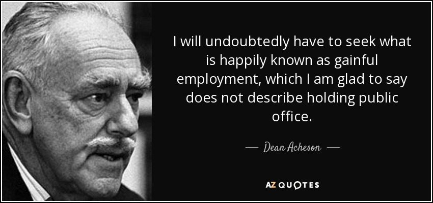 I will undoubtedly have to seek what is happily known as gainful employment, which I am glad to say does not describe holding public office. - Dean Acheson