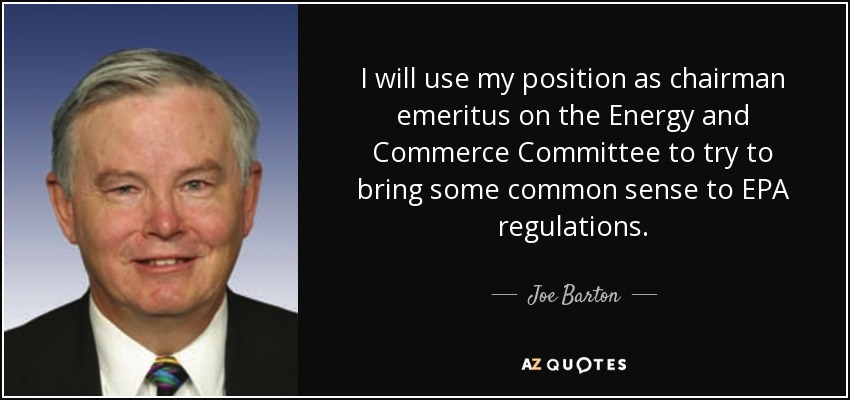 I will use my position as chairman emeritus on the Energy and Commerce Committee to try to bring some common sense to EPA regulations. - Joe Barton