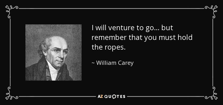 I will venture to go... but remember that you must hold the ropes. - William Carey