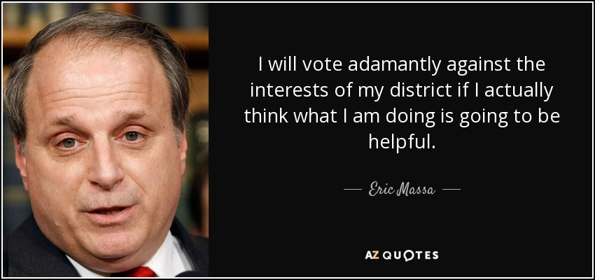 I will vote adamantly against the interests of my district if I actually think what I am doing is going to be helpful. - Eric Massa