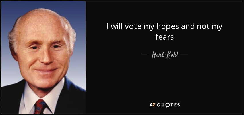 I will vote my hopes and not my fears - Herb Kohl