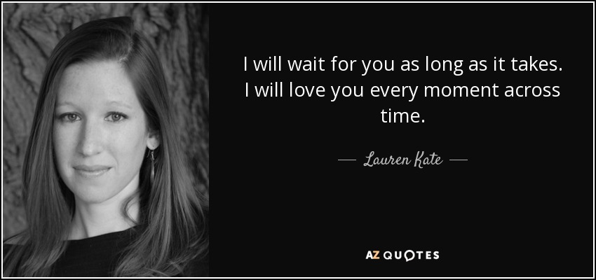 Lauren Kate quote: I will wait for you as long as it takes...