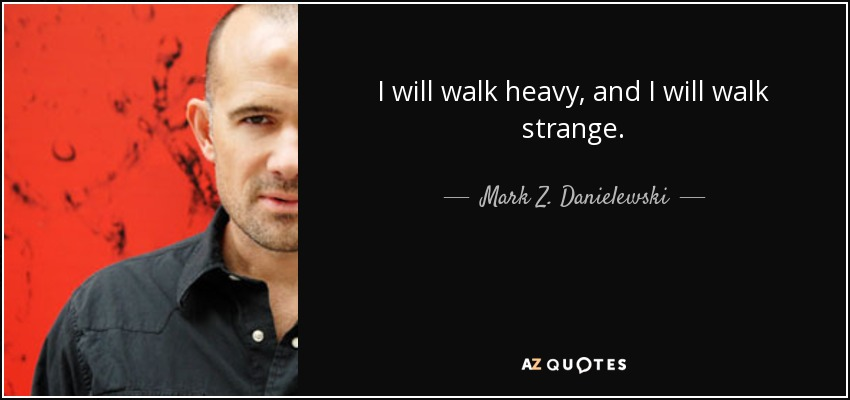 I will walk heavy, and I will walk strange. - Mark Z. Danielewski