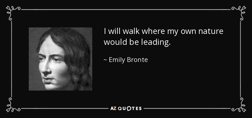 I will walk where my own nature would be leading. - Emily Bronte