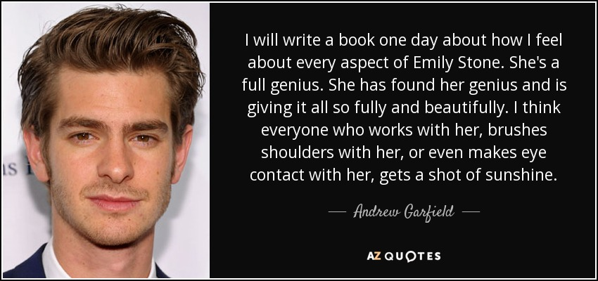 I will write a book one day about how I feel about every aspect of Emily Stone. She's a full genius. She has found her genius and is giving it all so fully and beautifully. I think everyone who works with her, brushes shoulders with her, or even makes eye contact with her, gets a shot of sunshine. - Andrew Garfield