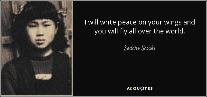 I will write peace on your wings and you will fly all over the world. - Sadako Sasaki