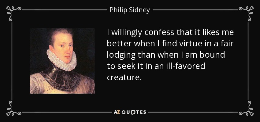 I willingly confess that it likes me better when I find virtue in a fair lodging than when I am bound to seek it in an ill-favored creature. - Philip Sidney