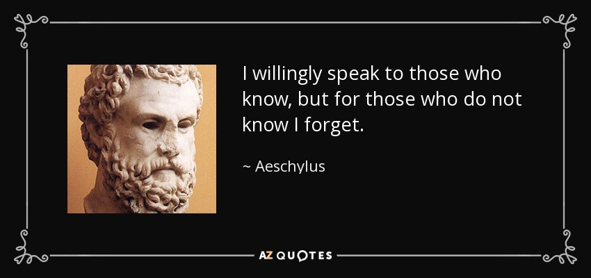 I willingly speak to those who know, but for those who do not know I forget. - Aeschylus
