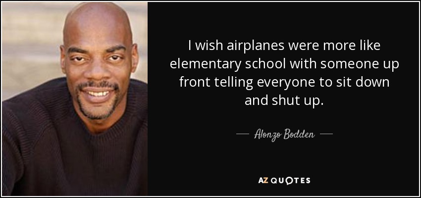 I wish airplanes were more like elementary school with someone up front telling everyone to sit down and shut up. - Alonzo Bodden
