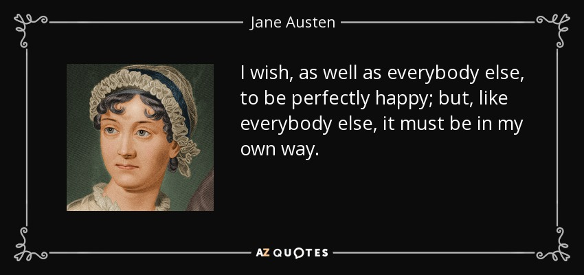 I wish, as well as everybody else, to be perfectly happy; but, like everybody else, it must be in my own way. - Jane Austen