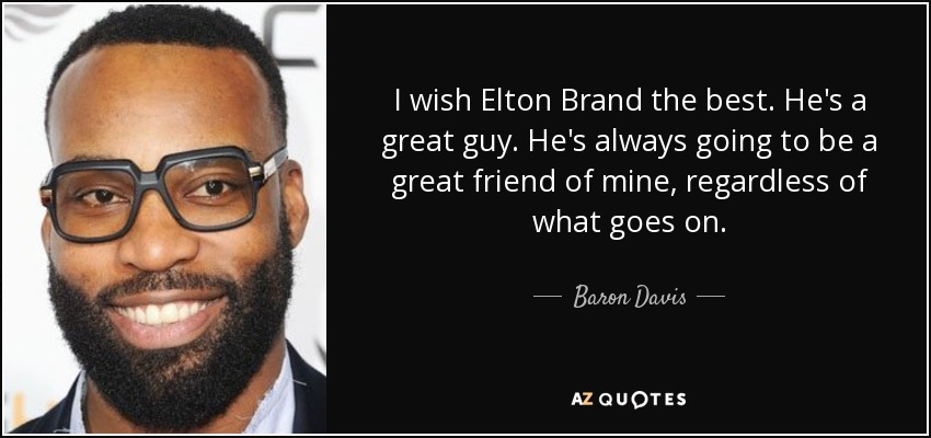 I wish Elton Brand the best. He's a great guy. He's always going to be a great friend of mine, regardless of what goes on. - Baron Davis