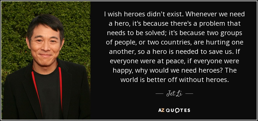 Jet Li Quote I Wish Heroes Didnt Exist Whenever We Need A Hero
