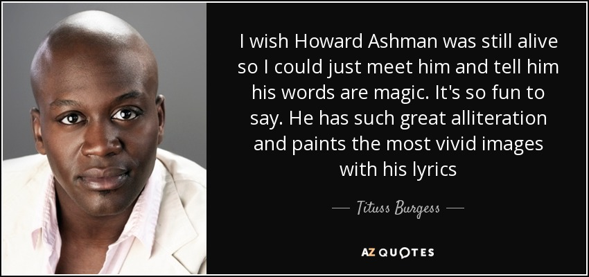 I wish Howard Ashman was still alive so I could just meet him and tell him his words are magic. It's so fun to say. He has such great alliteration and paints the most vivid images with his lyrics - Tituss Burgess