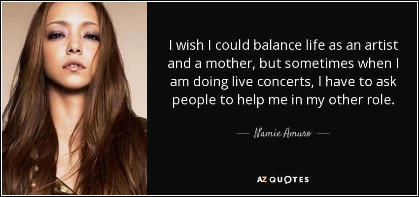I wish I could balance life as an artist and a mother, but sometimes when I am doing live concerts, I have to ask people to help me in my other role. - Namie Amuro