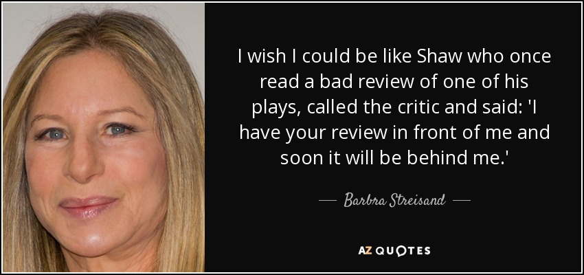 I wish I could be like Shaw who once read a bad review of one of his plays, called the critic and said: 'I have your review in front of me and soon it will be behind me.' - Barbra Streisand