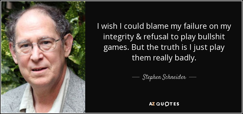 I wish I could blame my failure on my integrity & refusal to play bullshit games. But the truth is I just play them really badly. - Stephen Schneider