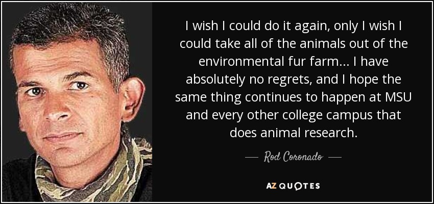 I wish I could do it again, only I wish I could take all of the animals out of the environmental fur farm ... I have absolutely no regrets, and I hope the same thing continues to happen at MSU and every other college campus that does animal research. - Rod Coronado