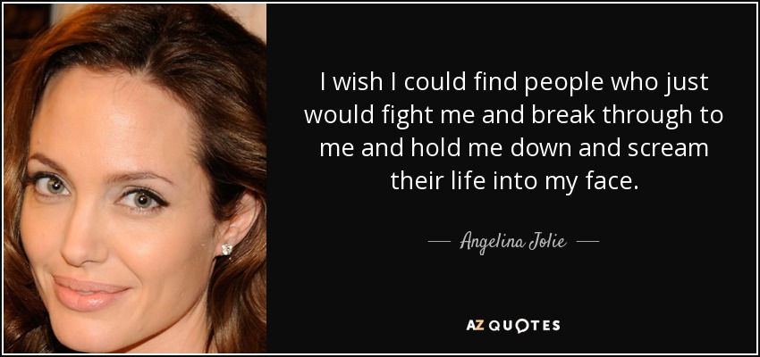I wish I could find people who just would fight me and break through to me and hold me down and scream their life into my face. - Angelina Jolie