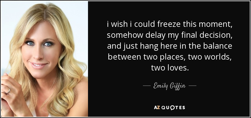 i wish i could freeze this moment, somehow delay my final decision, and just hang here in the balance between two places, two worlds, two loves. - Emily Giffin