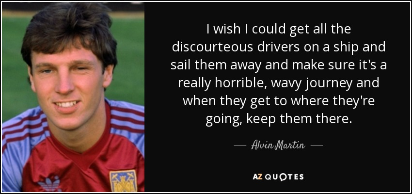 I wish I could get all the discourteous drivers on a ship and sail them away and make sure it's a really horrible, wavy journey and when they get to where they're going, keep them there. - Alvin Martin