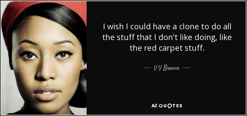 I wish I could have a clone to do all the stuff that I don't like doing, like the red carpet stuff. - V V Brown
