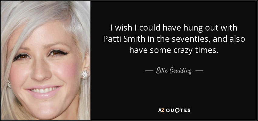 I wish I could have hung out with Patti Smith in the seventies, and also have some crazy times. - Ellie Goulding