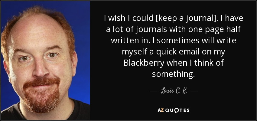 I wish I could [keep a journal]. I have a lot of journals with one page half written in. I sometimes will write myself a quick email on my Blackberry when I think of something. - Louis C. K.