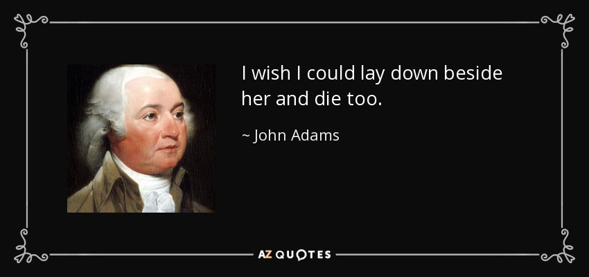 I wish I could lay down beside her and die too. - John Adams