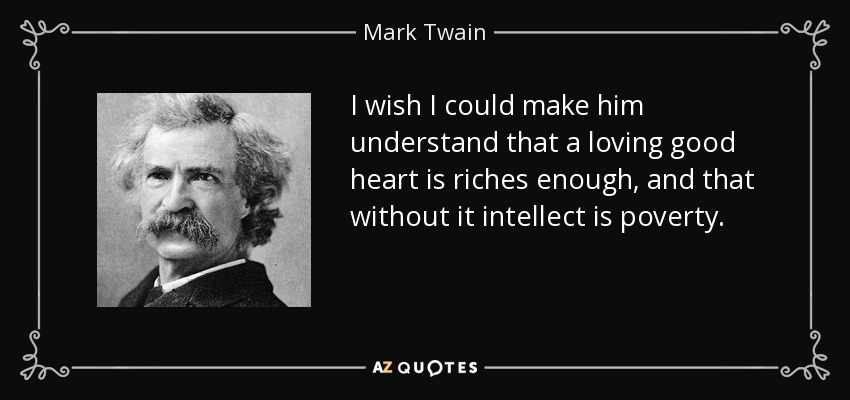 I wish I could make him understand that a loving good heart is riches enough, and that without it intellect is poverty. - Mark Twain