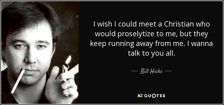 I wish I could meet a Christian who would proselytize to me, but they keep running away from me. I wanna talk to you all. - Bill Hicks