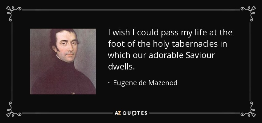 I wish I could pass my life at the foot of the holy tabernacles in which our adorable Saviour dwells. - Eugene de Mazenod