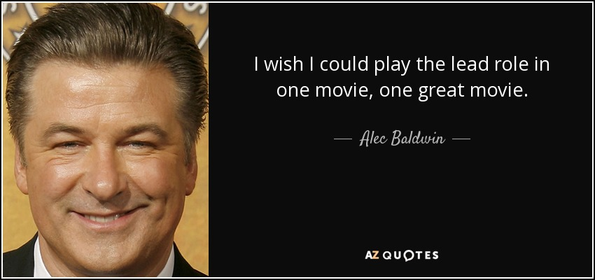 I wish I could play the lead role in one movie, one great movie. - Alec Baldwin