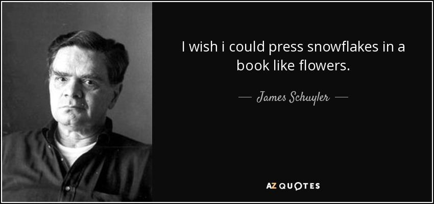 I wish i could press snowflakes in a book like flowers. - James Schuyler