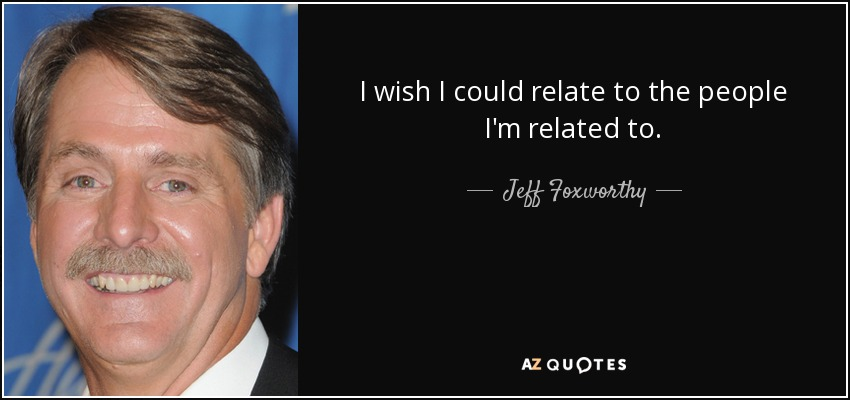 I wish I could relate to the people I'm related to. - Jeff Foxworthy
