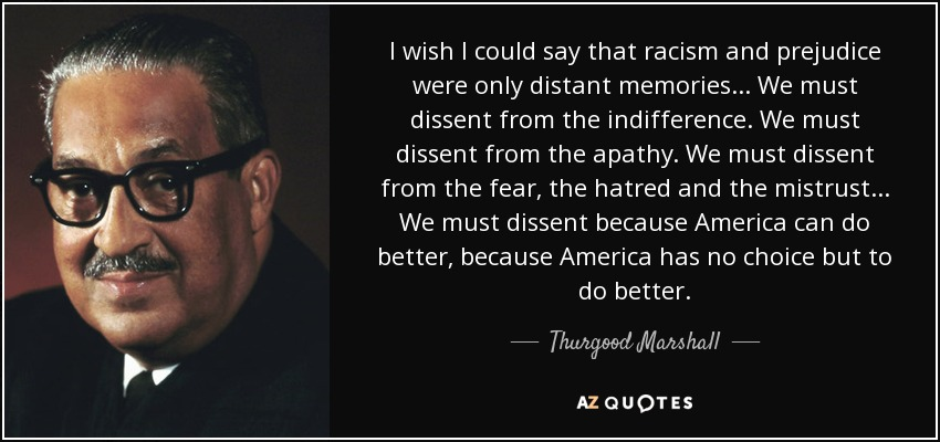 I wish I could say that racism and prejudice were only distant memories... We must dissent from the indifference. We must dissent from the apathy. We must dissent from the fear, the hatred and the mistrust... We must dissent because America can do better, because America has no choice but to do better. - Thurgood Marshall