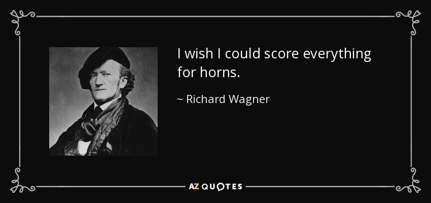 I wish I could score everything for horns. - Richard Wagner