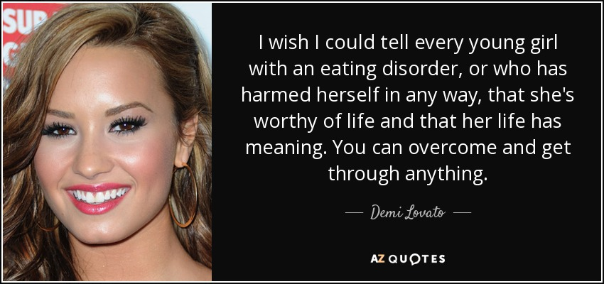 I wish I could tell every young girl with an eating disorder, or who has harmed herself in any way, that she's worthy of life and that her life has meaning. You can overcome and get through anything. - Demi Lovato