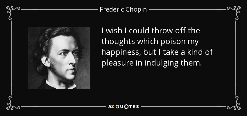I wish I could throw off the thoughts which poison my happiness, but I take a kind of pleasure in indulging them. - Frederic Chopin