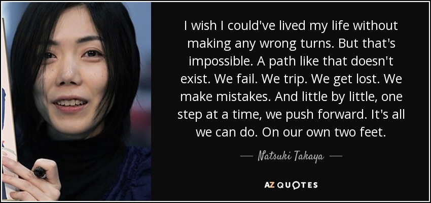 I wish I could've lived my life without making any wrong turns. But that's impossible. A path like that doesn't exist. We fail. We trip. We get lost. We make mistakes. And little by little, one step at a time, we push forward. It's all we can do. On our own two feet. - Natsuki Takaya