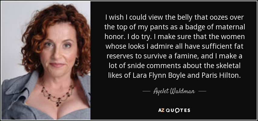 I wish I could view the belly that oozes over the top of my pants as a badge of maternal honor. I do try. I make sure that the women whose looks I admire all have sufficient fat reserves to survive a famine, and I make a lot of snide comments about the skeletal likes of Lara Flynn Boyle and Paris Hilton. - Ayelet Waldman