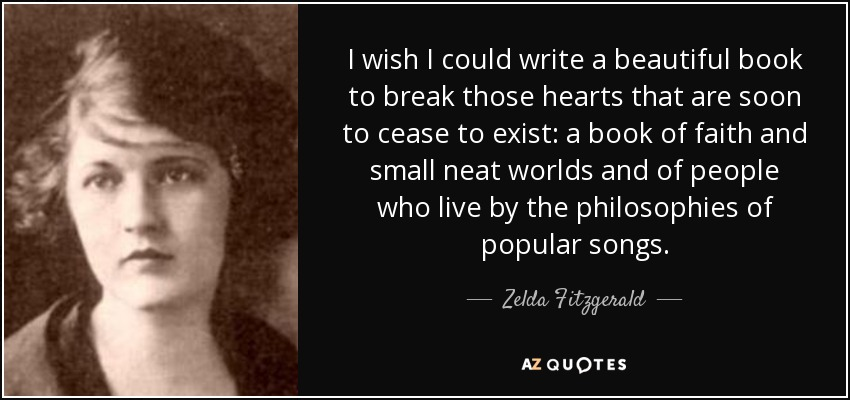 I wish I could write a beautiful book to break those hearts that are soon to cease to exist: a book of faith and small neat worlds and of people who live by the philosophies of popular songs. - Zelda Fitzgerald