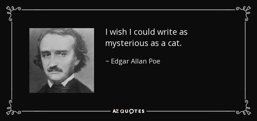I wish I could write as mysterious as a cat. - Edgar Allan Poe
