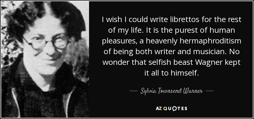 I wish I could write librettos for the rest of my life. It is the purest of human pleasures, a heavenly hermaphroditism of being both writer and musician. No wonder that selfish beast Wagner kept it all to himself. - Sylvia Townsend Warner